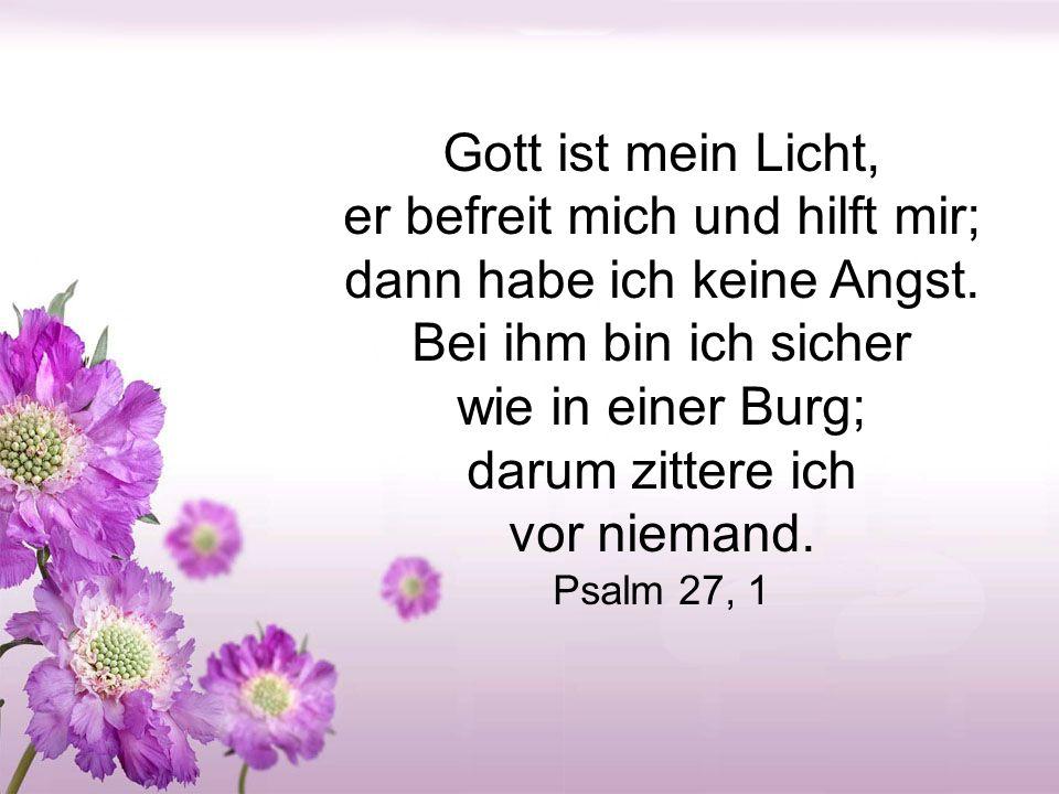 Gott ist mein Licht, er befreit mich und hilft mir; dann habe ich keine Angst.