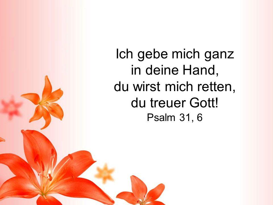Ich gebe mich ganz in deine Hand, du wirst mich retten, du treuer Gott! Psalm 31, 6