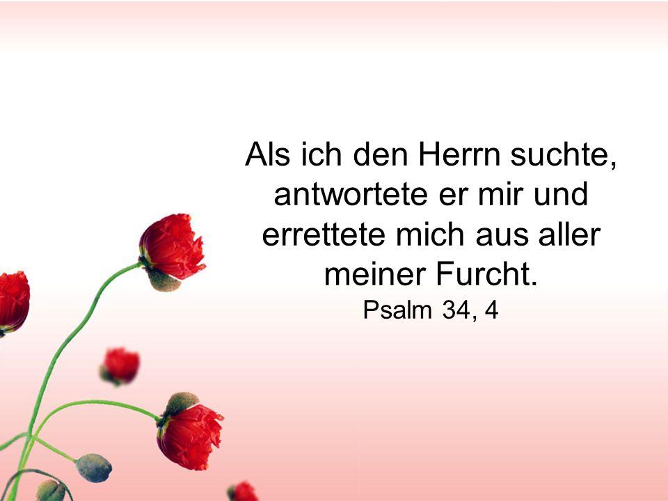Als ich den Herrn suchte, antwortete er mir und errettete mich aus aller meiner Furcht. Psalm 34, 4