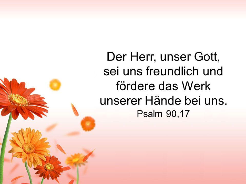 Der Herr, unser Gott, sei uns freundlich und fördere das Werk unserer Hände bei uns. Psalm 90,17