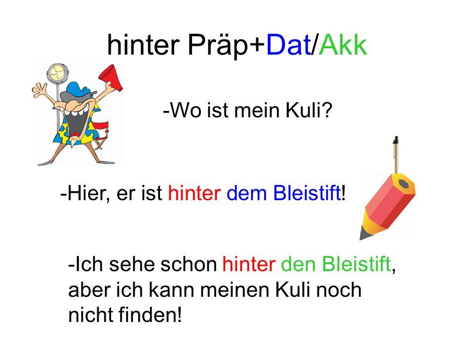 hinter Präp+Dat/Akk -Wo ist mein Kuli. -Hier, er ist hinter dem Bleistift.