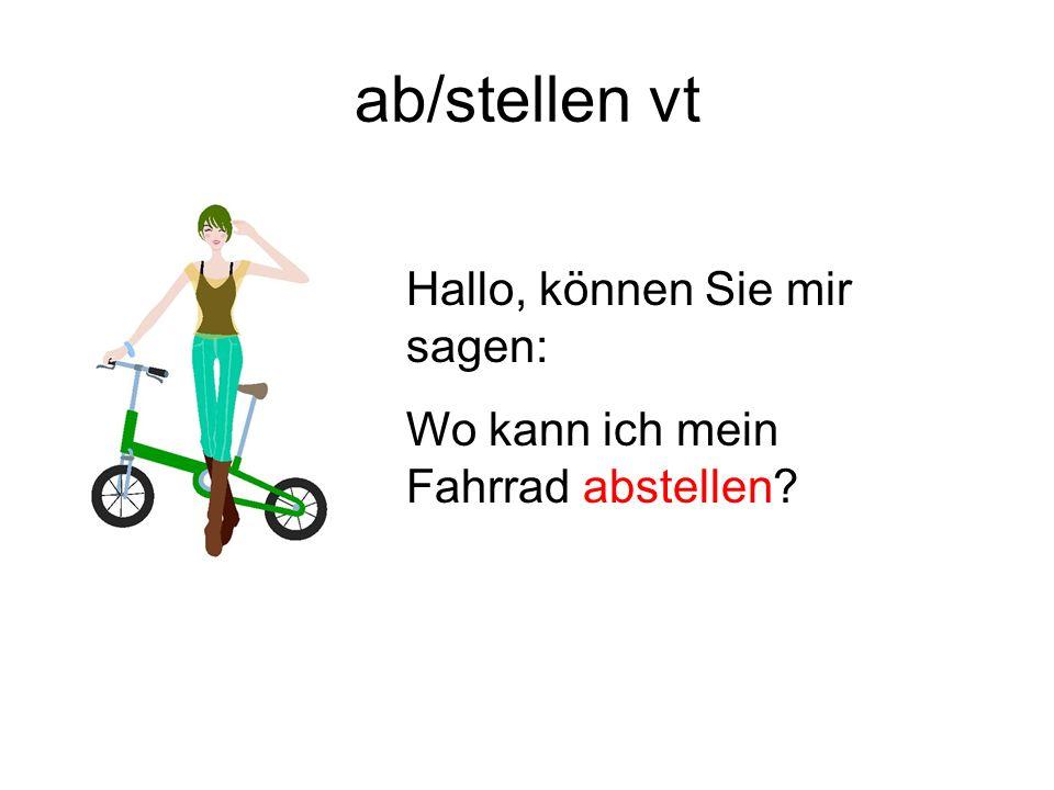 ab/stellen vt Hallo, können Sie mir sagen: Wo kann ich mein Fahrrad abstellen?