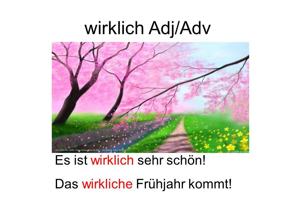 wirklich Adj/Adv Es ist wirklich sehr schön! Das wirkliche Frühjahr kommt!