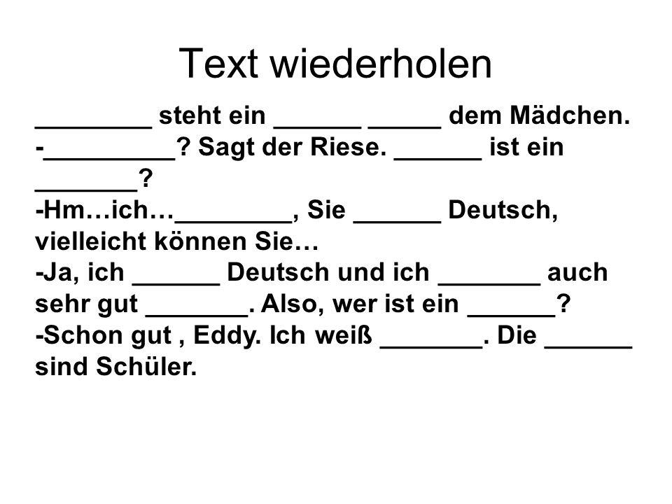 Text wiederholen ________ steht ein ______ _____ dem Mädchen. -_________? Sagt der Riese. ______ ist ein _______? -Hm…ich…________, Sie ______ Deutsch