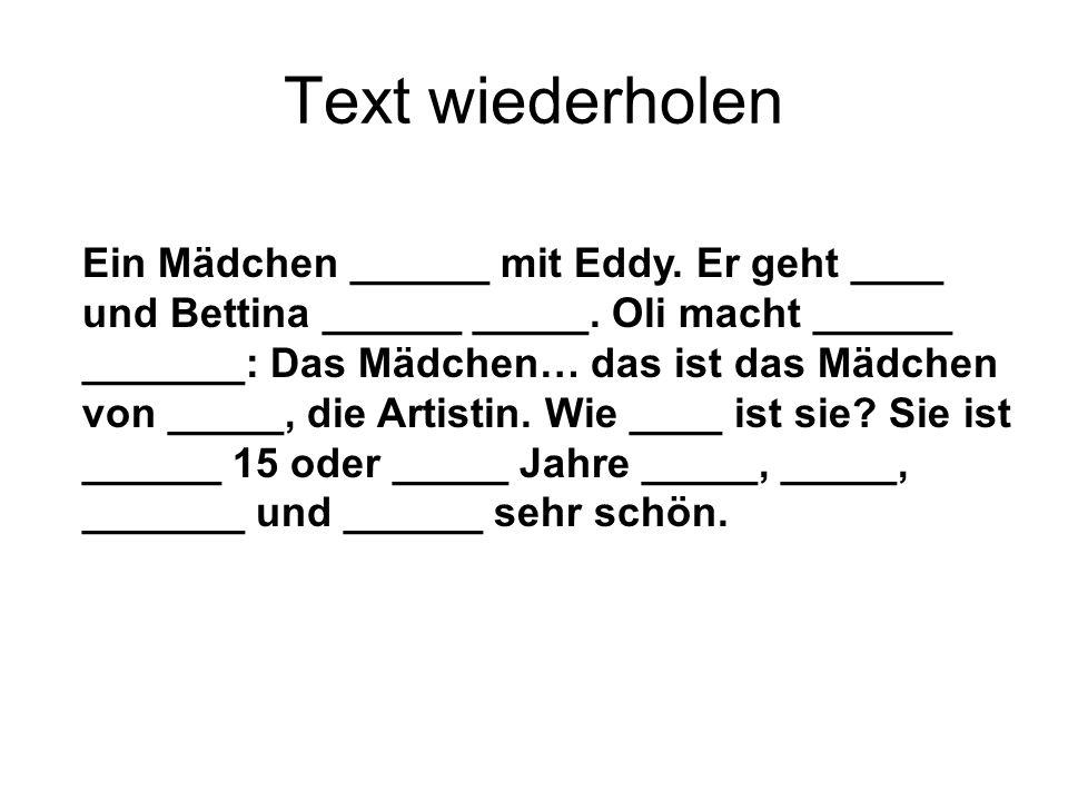 Text wiederholen Ein Mädchen ______ mit Eddy. Er geht ____ und Bettina ______ _____.