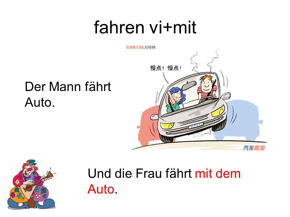 fahren vi+mit Der Mann fährt Auto. Und die Frau fährt mit dem Auto.