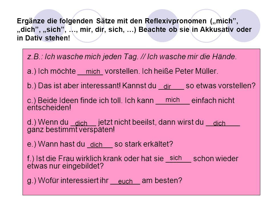 """Ergänze die folgenden Sätze mit den Reflexivpronomen (""""mich"""", """"dich"""", """"sich"""", …, mir, dir, sich, …) Beachte ob sie in Akkusativ oder in Dativ stehen!"""