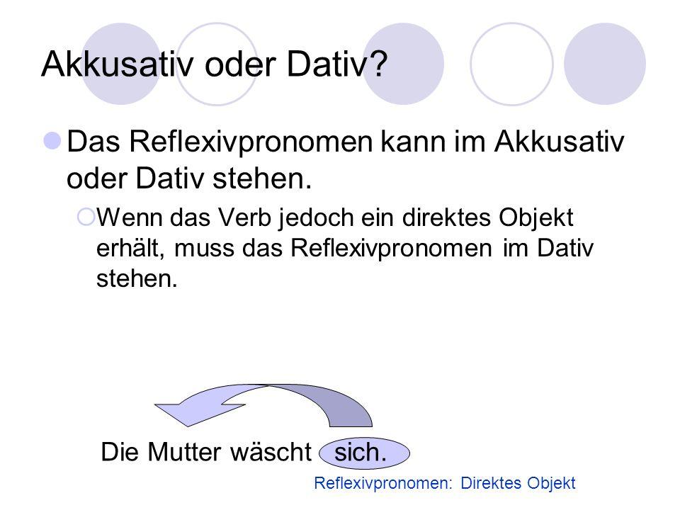 Akkusativ oder Dativ? Das Reflexivpronomen kann im Akkusativ oder Dativ stehen.  Wenn das Verb jedoch ein direktes Objekt erhält, muss das Reflexivpr
