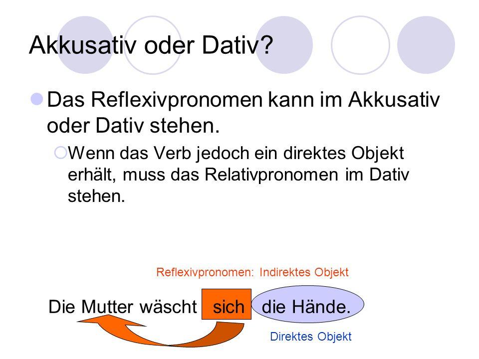 Akkusativ oder Dativ? Das Reflexivpronomen kann im Akkusativ oder Dativ stehen.  Wenn das Verb jedoch ein direktes Objekt erhält, muss das Relativpro