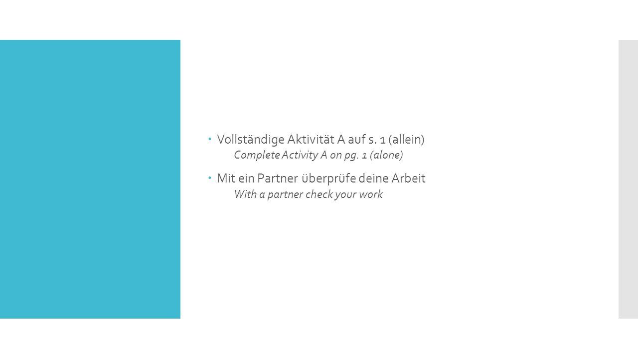  Vollständige Aktivität A auf s. 1 (allein) Complete Activity A on pg. 1 (alone)  Mit ein Partner überprüfe deine Arbeit With a partner check your w