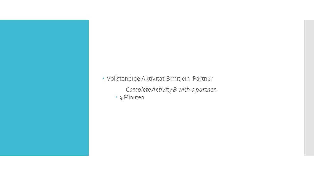  Vollständige Aktivität B mit ein Partner Complete Activity B with a partner.  3 Minuten