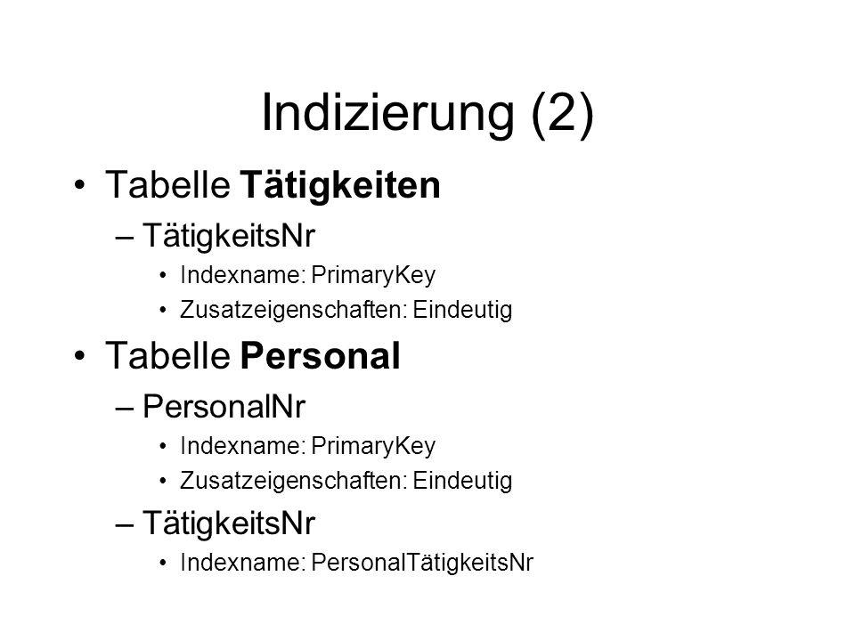 Indizierung (2) Tabelle Tätigkeiten –TätigkeitsNr Indexname: PrimaryKey Zusatzeigenschaften: Eindeutig Tabelle Personal –PersonalNr Indexname: Primary