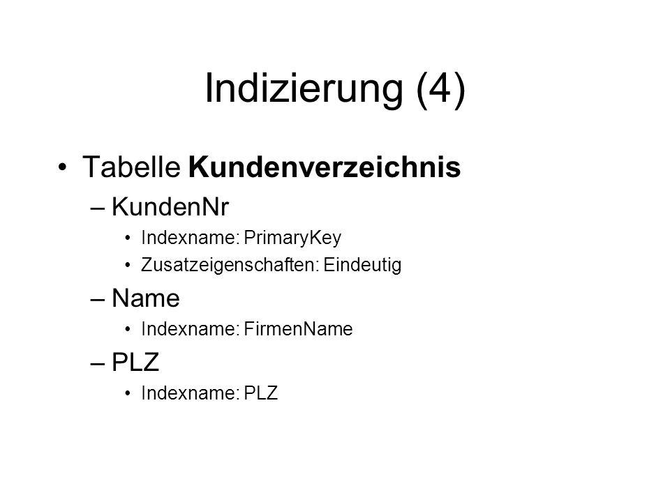 Indizierung (4) Tabelle Kundenverzeichnis –KundenNr Indexname: PrimaryKey Zusatzeigenschaften: Eindeutig –Name Indexname: FirmenName –PLZ Indexname: P