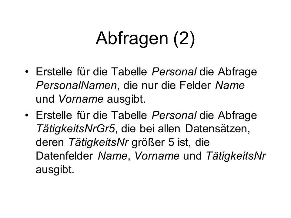 Abfragen (2) Erstelle für die Tabelle Personal die Abfrage PersonalNamen, die nur die Felder Name und Vorname ausgibt. Erstelle für die Tabelle Person