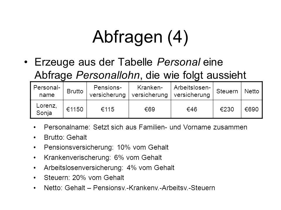 Abfragen (4) Erzeuge aus der Tabelle Personal eine Abfrage Personallohn, die wie folgt aussieht Personal- name Brutto Pensions- versicherung Kranken-
