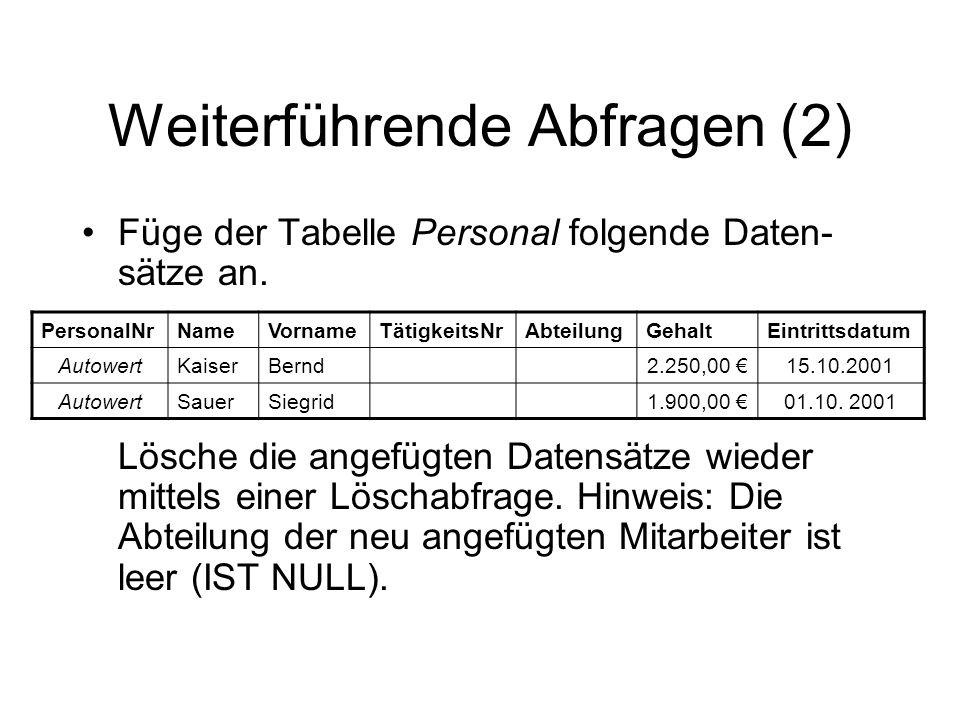 Weiterführende Abfragen (2) Füge der Tabelle Personal folgende Daten- sätze an. PersonalNrNameVornameTätigkeitsNrAbteilungGehaltEintrittsdatum Autower