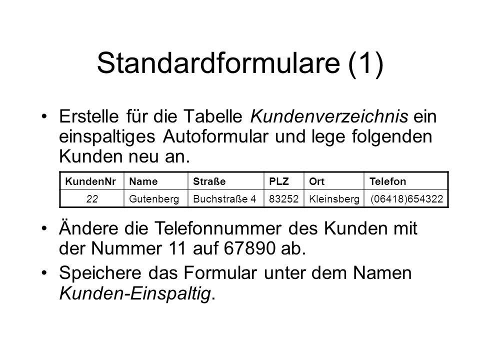 Standardformulare (1) Erstelle für die Tabelle Kundenverzeichnis ein einspaltiges Autoformular und lege folgenden Kunden neu an. KundenNrNameStraßePLZ