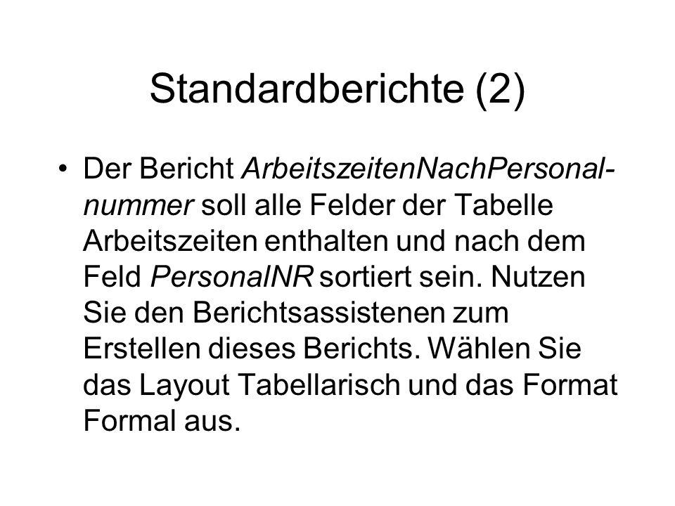 Standardberichte (2) Der Bericht ArbeitszeitenNachPersonal- nummer soll alle Felder der Tabelle Arbeitszeiten enthalten und nach dem Feld PersonalNR s