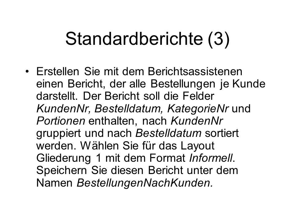 Standardberichte (3) Erstellen Sie mit dem Berichtsassistenen einen Bericht, der alle Bestellungen je Kunde darstellt. Der Bericht soll die Felder Kun