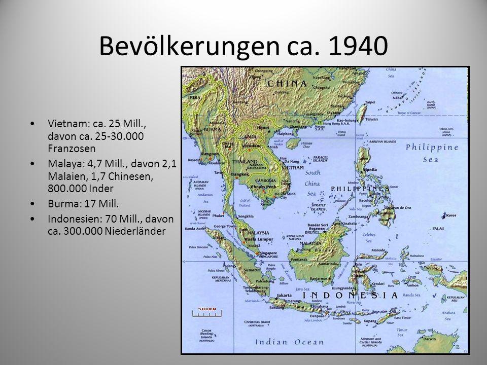 Bevölkerungen ca. 1940 Vietnam: ca. 25 Mill., davon ca. 25-30.000 Franzosen Malaya: 4,7 Mill., davon 2,1 Malaien, 1,7 Chinesen, 800.000 Inder Burma: 1