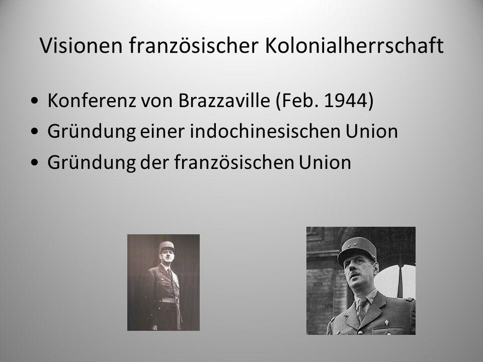Visionen französischer Kolonialherrschaft Konferenz von Brazzaville (Feb. 1944) Gründung einer indochinesischen Union Gründung der französischen Union