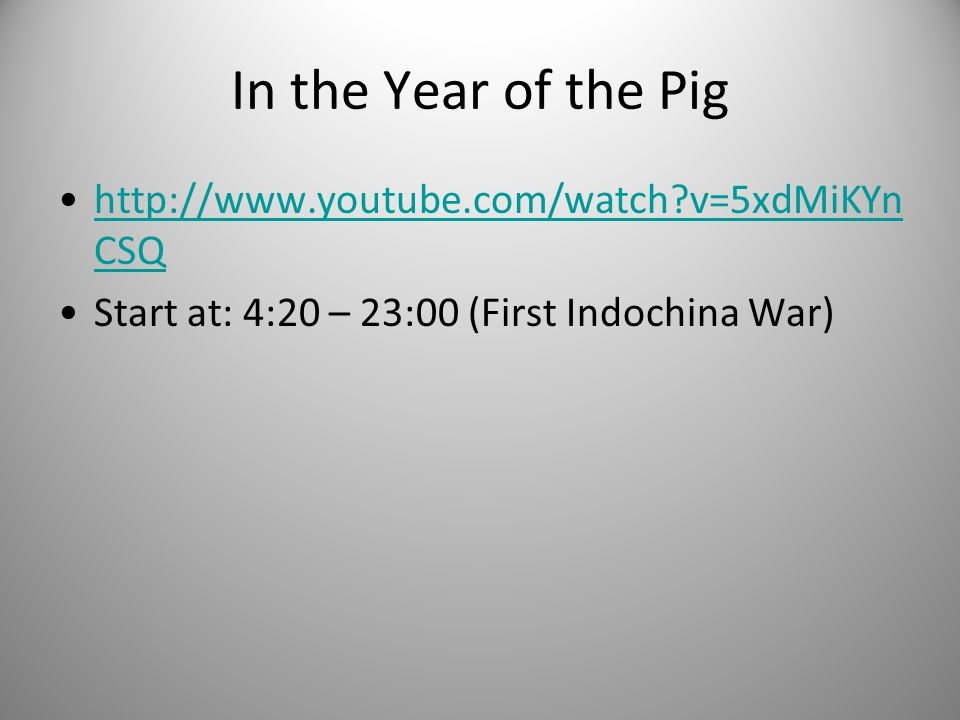 In the Year of the Pig http://www.youtube.com/watch?v=5xdMiKYn CSQhttp://www.youtube.com/watch?v=5xdMiKYn CSQ Start at: 4:20 – 23:00 (First Indochina