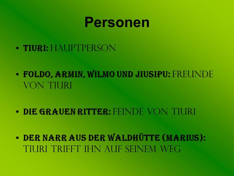 Personen Tiuri: Hauptperson Foldo, Armin, Wilmo und Jiusipu: Freunde von Tiuri Die grauen Ritter: Feinde von Tiuri Der Narr aus der Waldhütte (Marius)