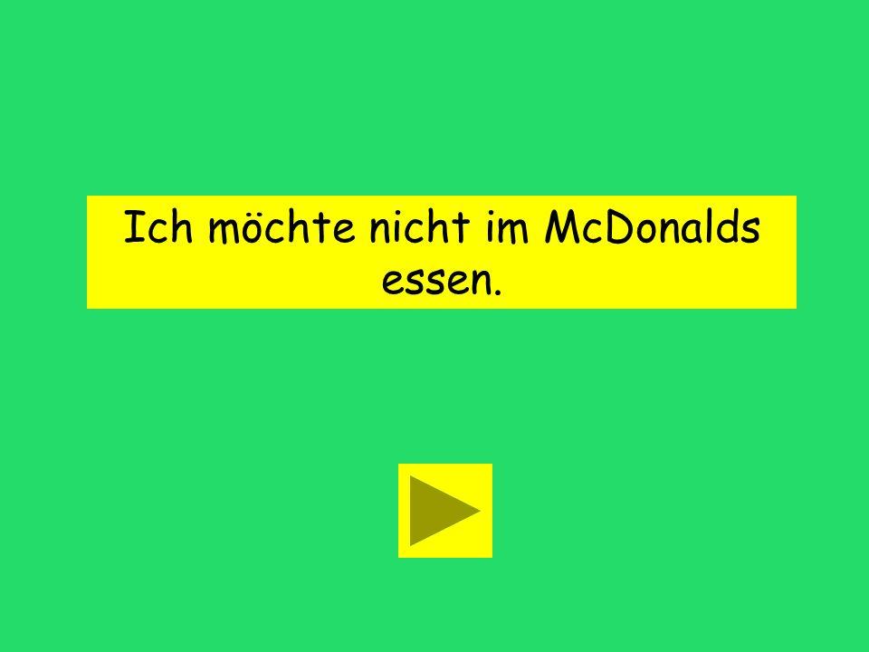 Ich ____ nicht im McDonalds essen. möchte möchtenmöchtet