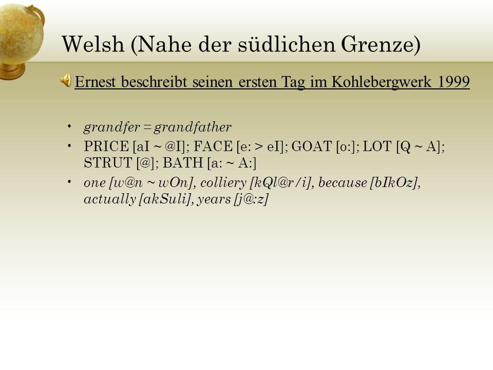 Welsh (Nahe der südlichen Grenze) grandfer = grandfather PRICE [aI ~ @I]; FACE [e: > eI]; GOAT [o:]; LOT [Q ~ A]; STRUT [@]; BATH [a: ~ A:] one [w@n ~