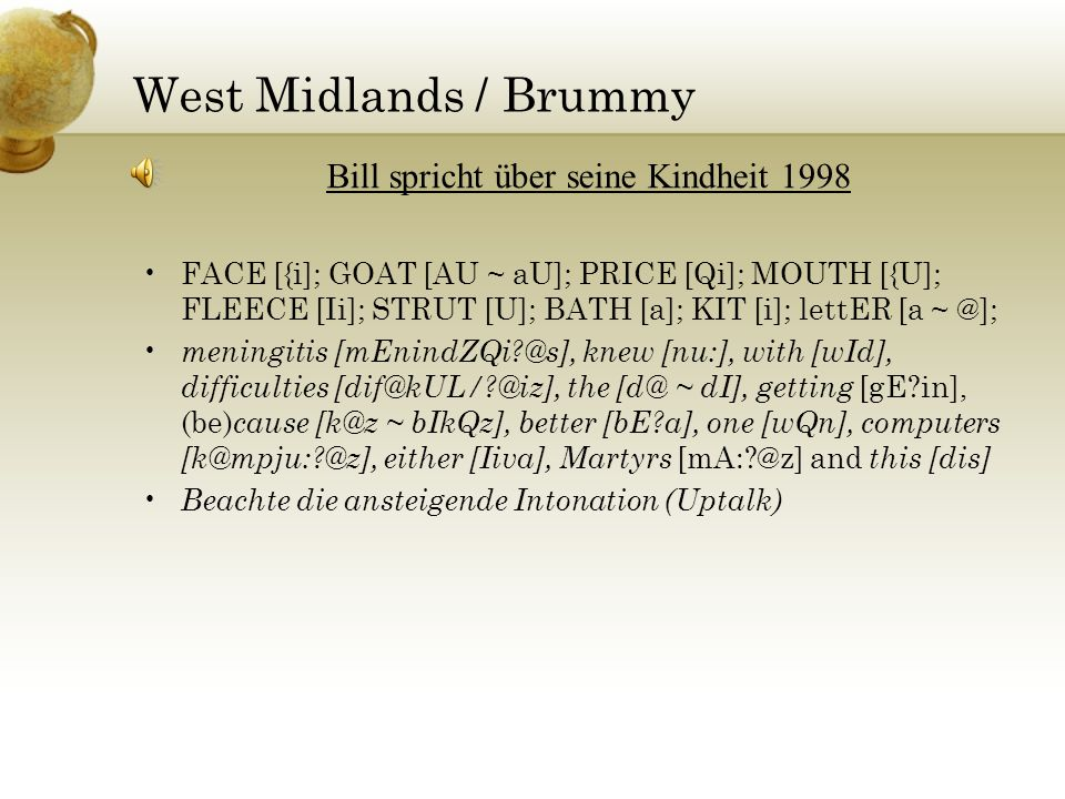 West Midlands / Brummy FACE [{i]; GOAT [AU ~ aU]; PRICE [Qi]; MOUTH [{U]; FLEECE [Ii]; STRUT [U]; BATH [a]; KIT [i]; lettER [a ~ @]; meningitis [mEnindZQi @s], knew [nu:], with [wId], difficulties [dif@kUL/ @iz], the [d@ ~ dI], getting [gE in], (be) cause [k@z ~ bIkQz], better [bE a], one [wQn], computers [k@mpju: @z], either [Iiva], Martyrs [mA: @z] and this [dis] Beachte die ansteigende Intonation (Uptalk) Bill spricht über seine Kindheit 1998