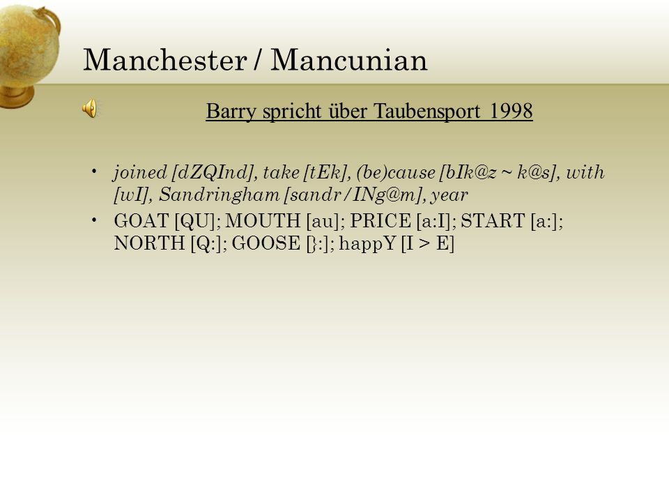 Manchester / Mancunian joined [dZQInd], take [tEk], (be)cause [bIk@z ~ k@s], with [wI], Sandringham [sandr/INg@m], year GOAT [QU]; MOUTH [au]; PRICE [a:I]; START [a:]; NORTH [Q:]; GOOSE [}:]; happY [I > E] Barry spricht über Taubensport 1998