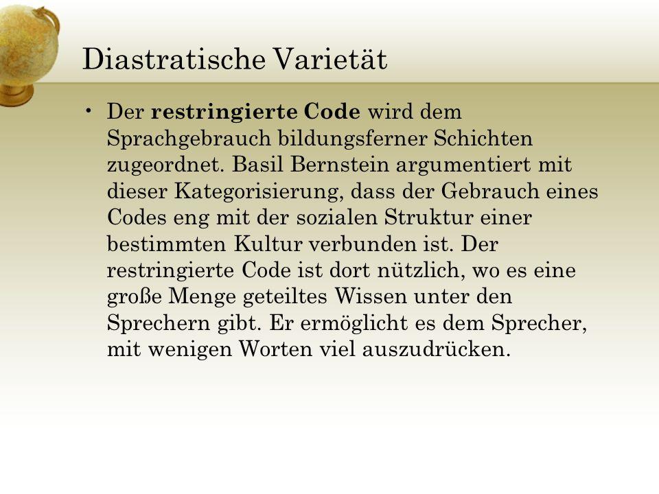 Diastratische Varietät Der restringierte Code wird dem Sprachgebrauch bildungsferner Schichten zugeordnet. Basil Bernstein argumentiert mit dieser Kat