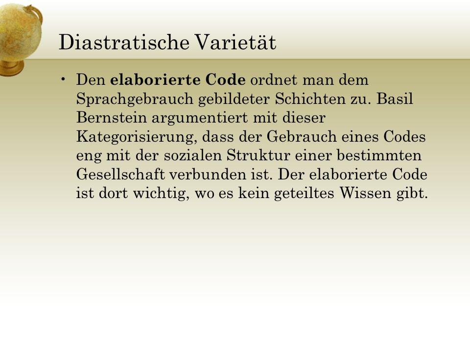 Diastratische Varietät Den elaborierte Code ordnet man dem Sprachgebrauch gebildeter Schichten zu. Basil Bernstein argumentiert mit dieser Kategorisie