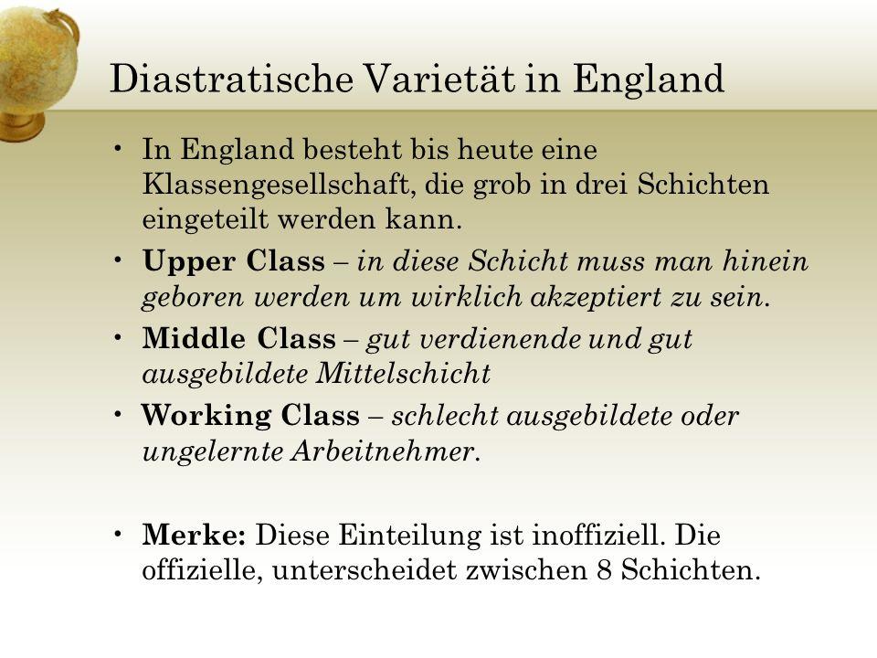 Diastratische Varietät in England In England besteht bis heute eine Klassengesellschaft, die grob in drei Schichten eingeteilt werden kann. Upper Clas