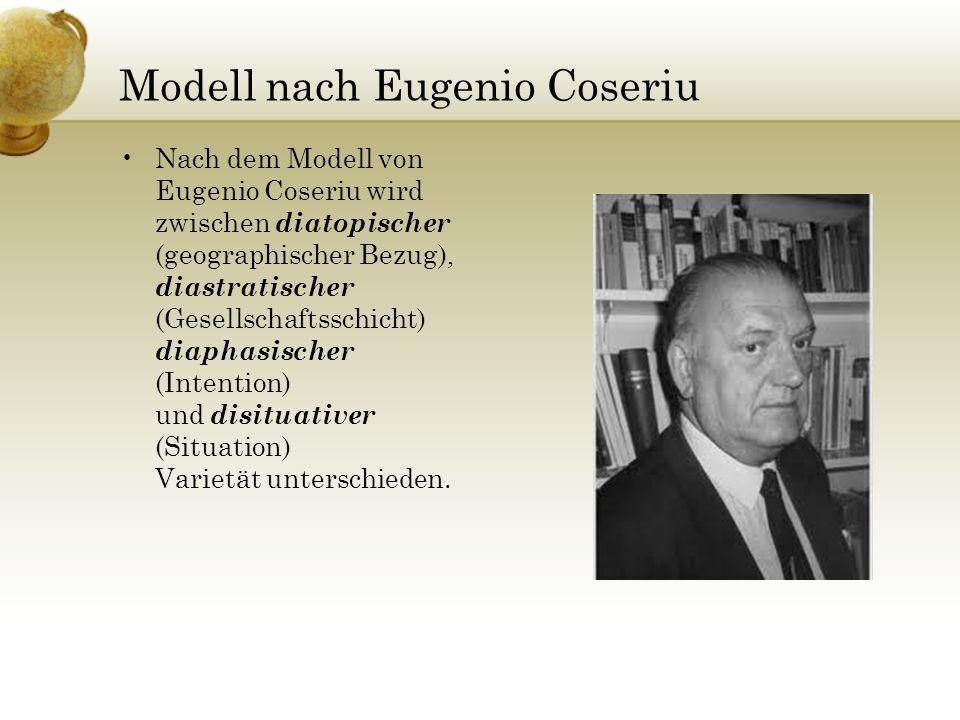 Modell nach Eugenio Coseriu Nach dem Modell von Eugenio Coseriu wird zwischen diatopischer (geographischer Bezug), diastratischer (Gesellschaftsschich