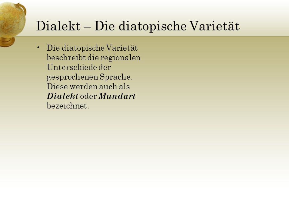 Dialekt – Die diatopische Varietät Die diatopische Varietät beschreibt die regionalen Unterschiede der gesprochenen Sprache. Diese werden auch als Dia