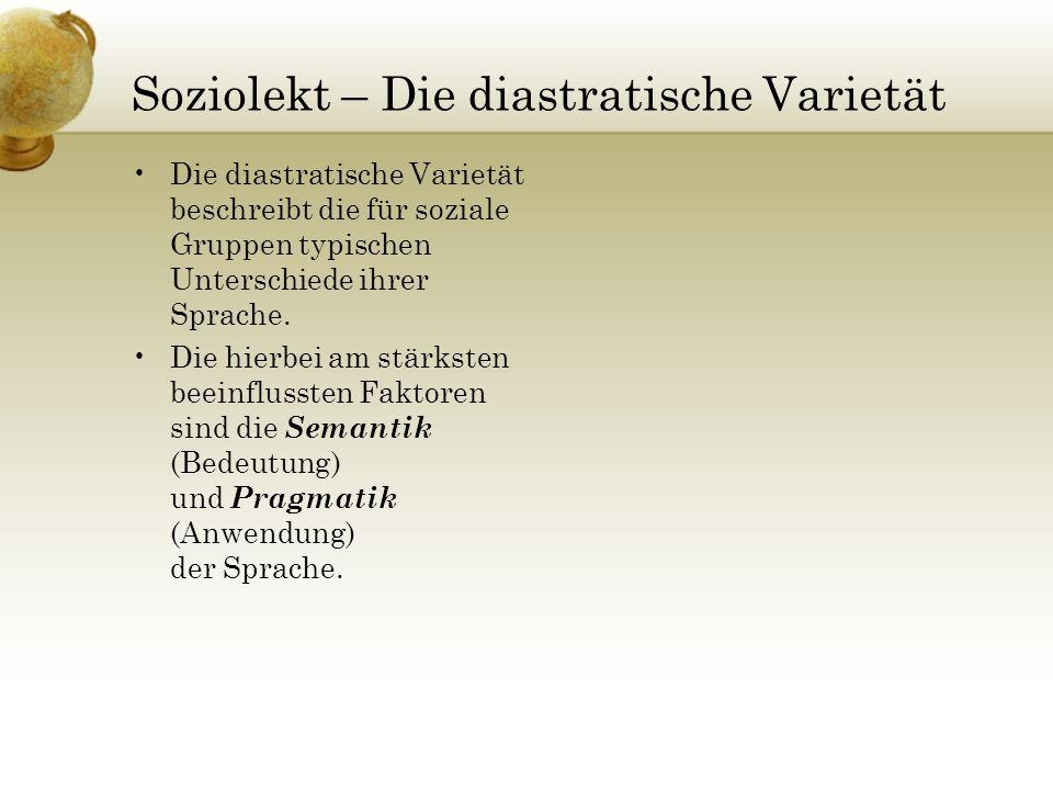 Soziolekt – Die diastratische Varietät Die diastratische Varietät beschreibt die für soziale Gruppen typischen Unterschiede ihrer Sprache. Die hierbei