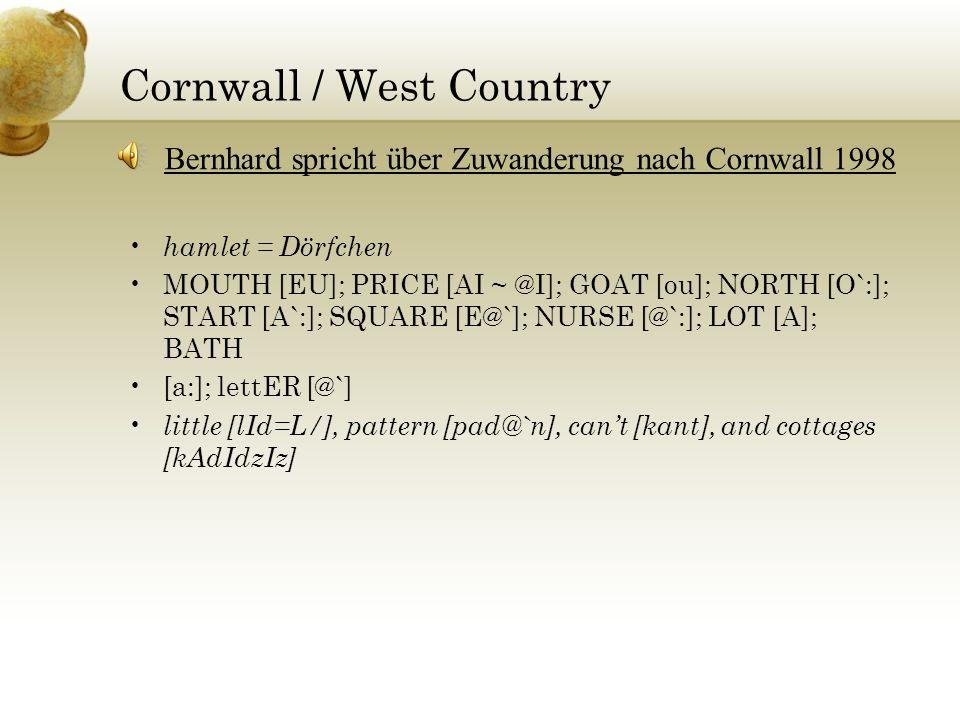 Welsh (Nahe der südlichen Grenze) grandfer = grandfather PRICE [aI ~ @I]; FACE [e: > eI]; GOAT [o:]; LOT [Q ~ A]; STRUT [@]; BATH [a: ~ A:] one [w@n ~ wOn], colliery [kQl@r/i], because [bIkOz], actually [akSuli], years [j@:z] Ernest beschreibt seinen ersten Tag im Kohlebergwerk 1999