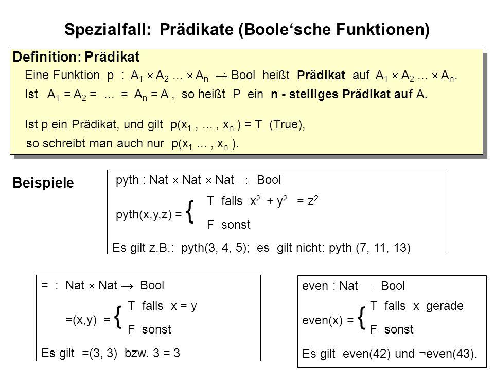 Spezialfall: Prädikate (Boole'sche Funktionen) pyth : Nat  Nat  Nat  Bool pyth(x,y,z) = { Es gilt z.B.: pyth(3, 4, 5); es gilt nicht: pyth (7, 11, 13) T falls x 2 + y 2 = z 2 F sonst even : Nat  Bool even(x) = { Es gilt even(42) und ¬even(43).