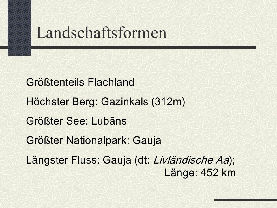 Landschaftsformen Größtenteils Flachland Höchster Berg: Gazinkals (312m) Größter See: Lubāns Größter Nationalpark: Gauja Längster Fluss: Gauja (dt: Li