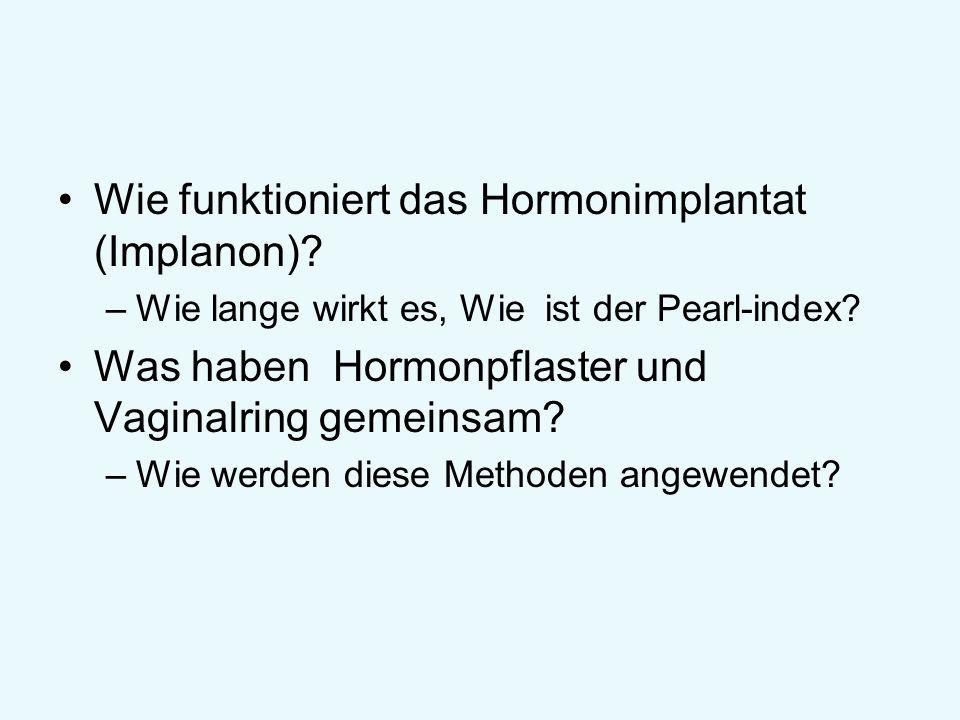 Wie funktioniert das Hormonimplantat (Implanon)? –Wie lange wirkt es, Wie ist der Pearl-index? Was haben Hormonpflaster und Vaginalring gemeinsam? –Wi
