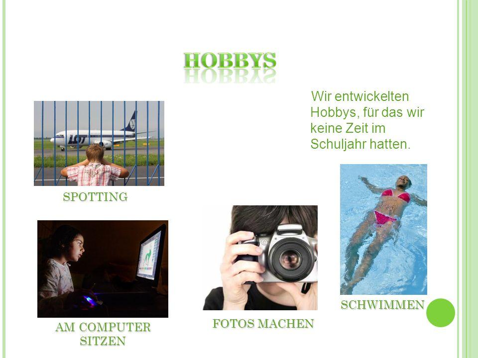 SPOTTING FOTOS MACHEN SCHWIMMEN AM COMPUTER SITZEN Wir entwickelten Hobbys, für das wir keine Zeit im Schuljahr hatten.