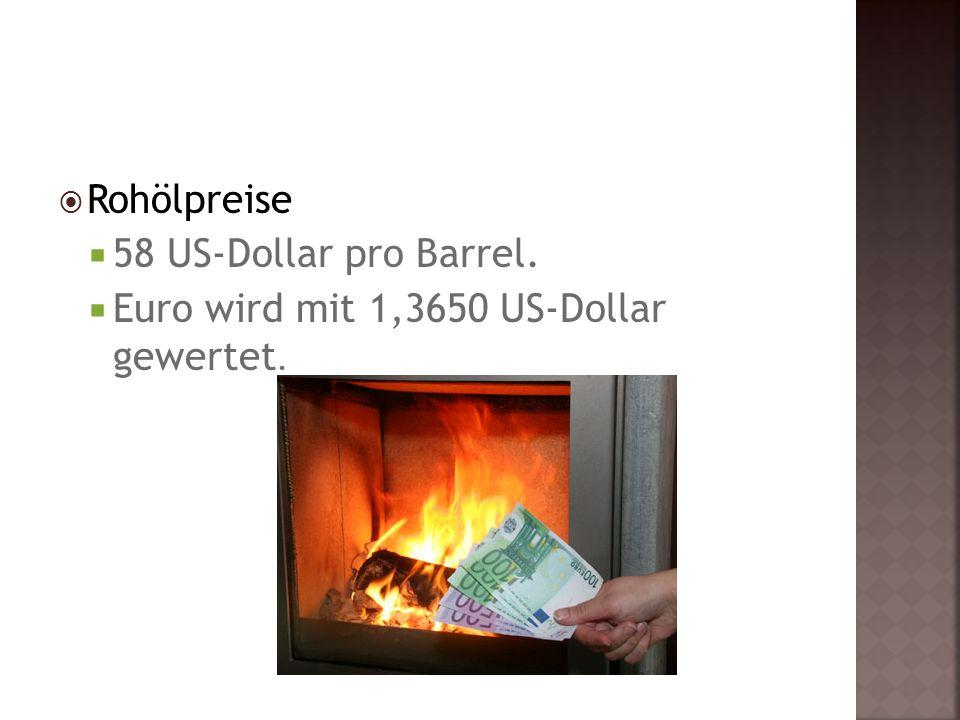  Rohölpreise  58 US-Dollar pro Barrel.  Euro wird mit 1,3650 US-Dollar gewertet.
