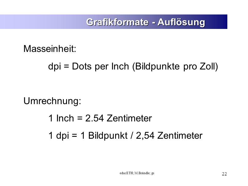 educETH; M.Brändle; gs 22 Grafikformate - Auflösung Masseinheit: dpi = Dots per Inch (Bildpunkte pro Zoll) Umrechnung: 1 Inch = 2.54 Zentimeter 1 dpi = 1 Bildpunkt / 2,54 Zentimeter