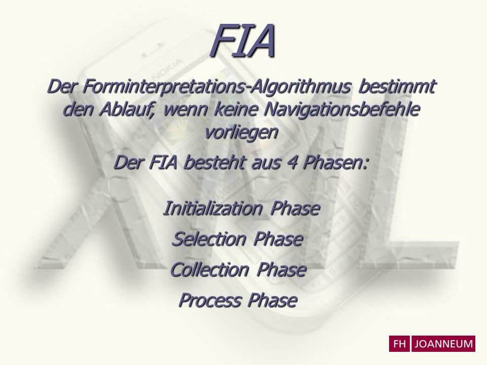 FIA Der Forminterpretations-Algorithmus bestimmt den Ablauf, wenn keine Navigationsbefehle vorliegen Der FIA besteht aus 4 Phasen: Initialization Phase Selection Phase Collection Phase Process Phase