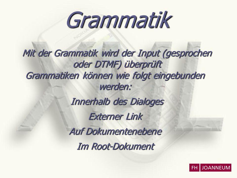 Grammatik Mit der Grammatik wird der Input (gesprochen oder DTMF) überprüft Grammatiken können wie folgt eingebunden werden: Innerhalb des Dialoges Ex