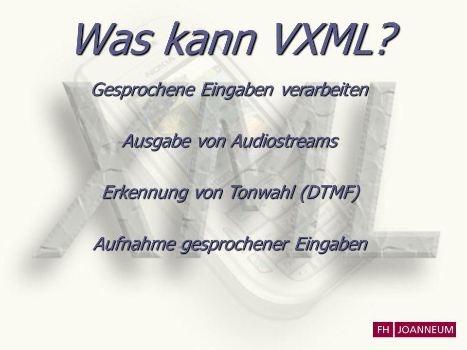 Was kann VXML? Gesprochene Eingaben verarbeiten Ausgabe von Audiostreams Erkennung von Tonwahl (DTMF) Aufnahme gesprochener Eingaben