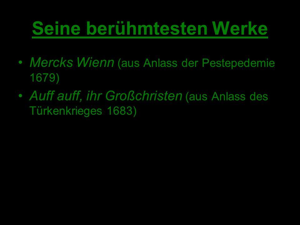 Seine berühmtesten Werke Mercks Wienn (aus Anlass der Pestepedemie 1679) Auff auff, ihr Großchristen (aus Anlass des Türkenkrieges 1683)
