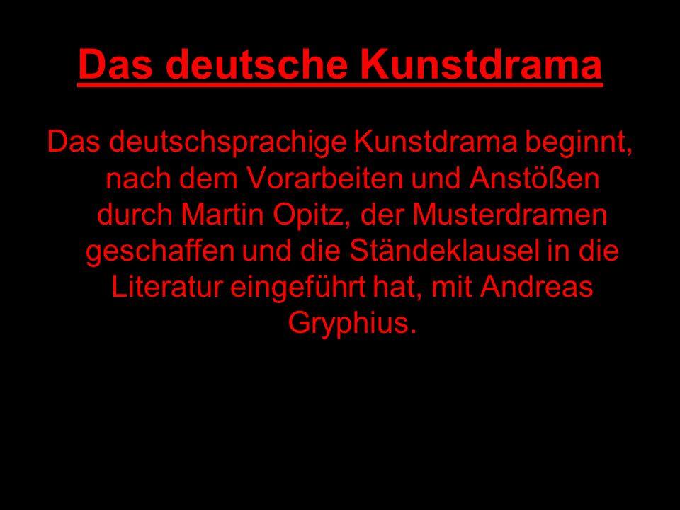 Das deutsche Kunstdrama Das deutschsprachige Kunstdrama beginnt, nach dem Vorarbeiten und Anstößen durch Martin Opitz, der Musterdramen geschaffen und die Ständeklausel in die Literatur eingeführt hat, mit Andreas Gryphius.