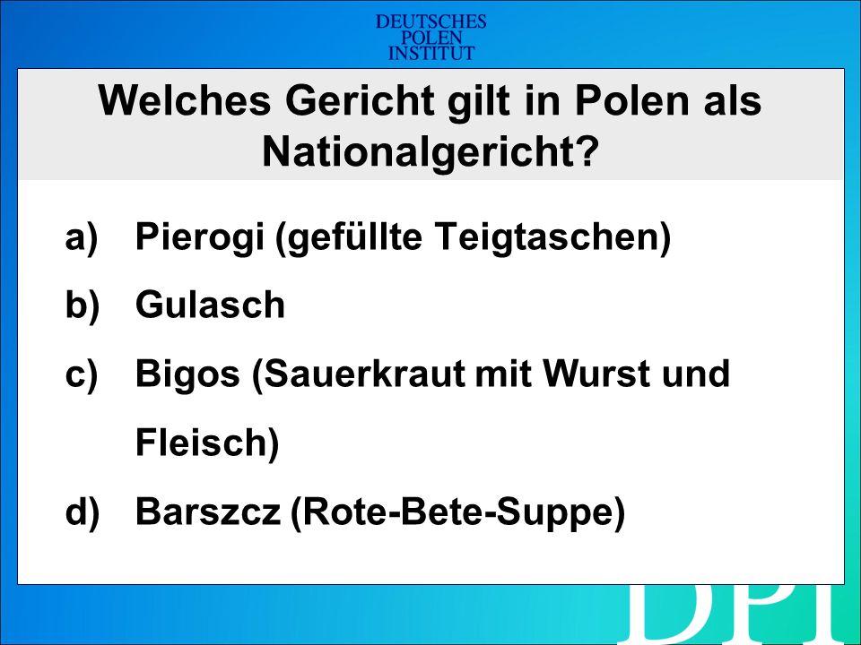 Welches Gericht gilt in Polen als Nationalgericht? a)Pierogi (gefüllte Teigtaschen) b)Gulasch c)Bigos (Sauerkraut mit Wurst und Fleisch) d)Barszcz (Ro